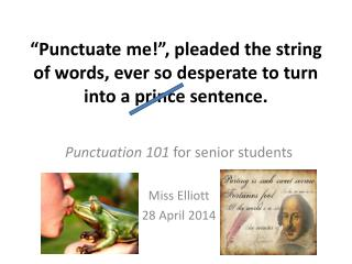 """Punctuate me!"", pleaded the string of words, ever so desperate to turn into a prince sentence."