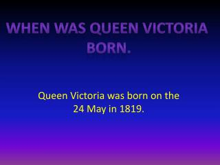 Queen Victoria was born on the 24 May in 1819.