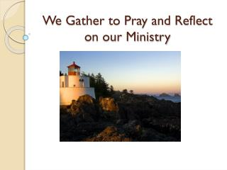 We Gather to Pray and Reflect on our Ministry