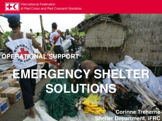 OPERATIONAL SUPPORT  EMERGENCY SHELTER SOLUTIONS Corinne  Treherne Shelter Department, IFRC