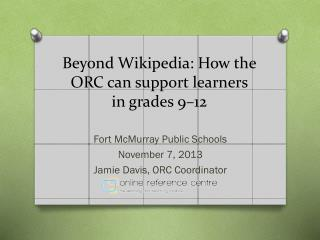 Beyond Wikipedia:  How  the ORC can support learners in grades  9–12