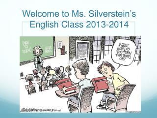 Welcome to Ms . Silverstein's English Class 2013-2014