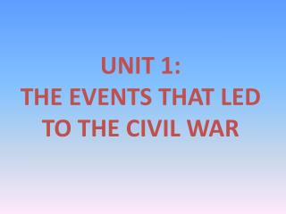 UNIT 1: THE EVENTS THAT LED TO THE CIVIL WAR