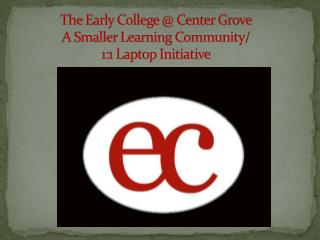 The Early College @ Center Grove A Smaller Learning Community/ 1:1 Laptop Initiative