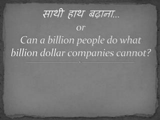 साथी हाथ बढ़ाना … or Can a billion people do what billion dollar companies cannot?