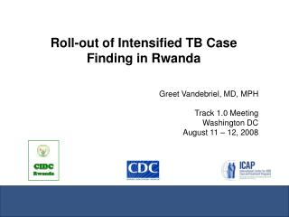 Roll-out of Intensified TB Case Finding in Rwanda Greet Vandebriel, MD, MPH Track 1.0 Meeting Washington DC August 11 –