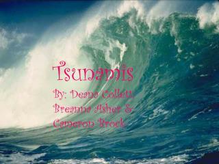 Tsunamis By: Deana Collett, Breanna Asher & Cameron Brock