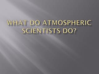 What do atmospheric Scientists do?