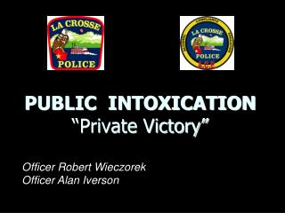 "PUBLIC  INTOXICATION  ""Private Victory"""