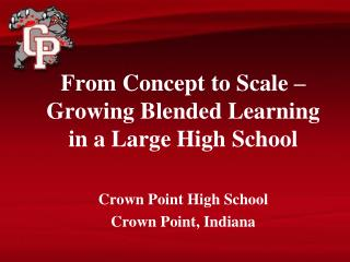 From Concept  to Scale – Growing Blended Learning in a Large  High School Crown Point High School