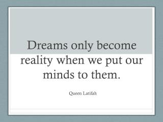 Dreams only become reality when we put our minds to them.