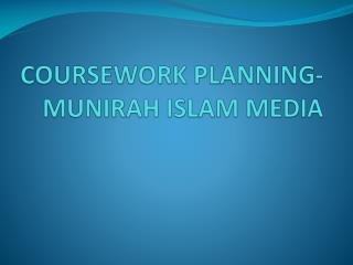 COURSEWORK PLANNING- MUNIRAH ISLAM MEDIA