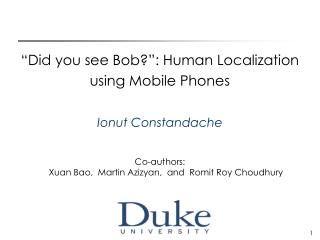 """Did you see Bob?"": Human Localization  using Mobile Phones Ionut Constandache"