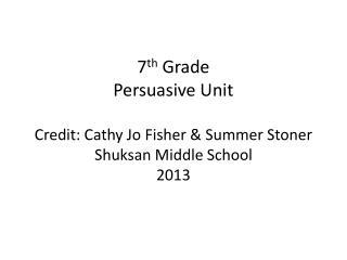 7 th Grade Persuasive Unit Credit: Cathy Jo Fisher & Summer Stoner Shuksan Middle School 2013
