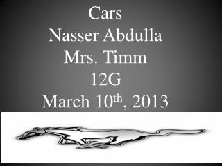 Cars Nasser Abdulla  Mrs. Timm 12G March 10 th , 2013