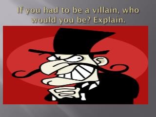 If you had to be a villain, who would you be? Explain.