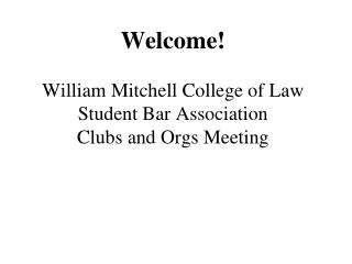 Welcome! William Mitchell College of Law Student Bar Association Clubs and Orgs Meeting