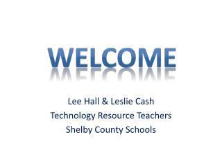 Lee Hall & Leslie Cash Technology Resource Teachers Shelby County Schools
