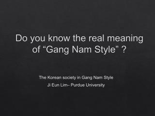 "Do you know the real meaning  of ""Gang Nam Style"" ?"