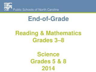 End-of-Grade  Reading & Mathematics Grades 3–8 Science  Grades 5 & 8 2014