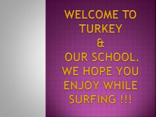 WELCOME TO TURKEY  &  OUR SCHOOL. WE HOPE YOU ENJOY WHILE SURFING !!!