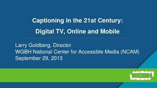 Captioning  in the 21st Century:  Digital  TV,  Online  and Mobile
