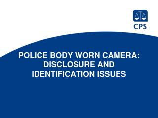POLICE BODY WORN CAMERA: DISCLOSURE AND IDENTIFICATION ISSUES
