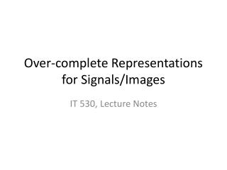 Over-complete Representations for Signals/Images