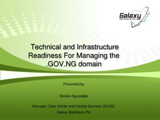 Technical and Infrastructure Readiness For Managing the .GOV.NG domain Presented by