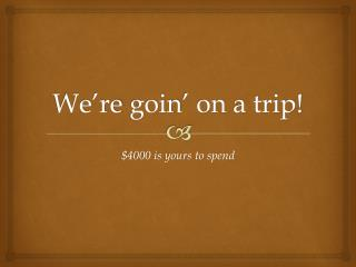 We're  goin ' on a trip!