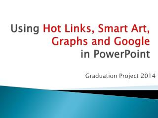 Using  Hot Links, Smart Art,  Graphs and Google in PowerPoint
