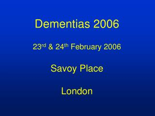 Dementias 2006 23 rd  & 24 th  February 2006 Savoy Place London