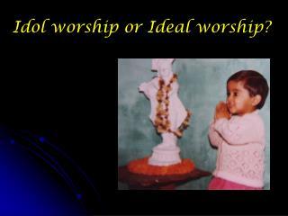 Idol worship or Ideal worship?
