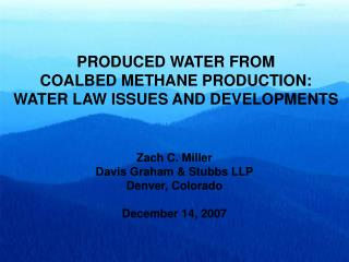 PRODUCED WATER FROM  COALBED METHANE PRODUCTION:   WATER LAW ISSUES AND DEVELOPMENTS