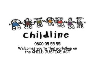 0800 05 55 55 Welcomes you to this workshop on the CHILD JUSTICE ACT
