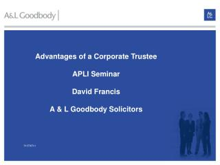 Advantages of a Corporate Trustee APLI Seminar David Francis A & L Goodbody Solicitors