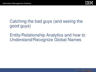 Catching the bad guys (and seeing the good guys)  Entity/Relationship Analytics and how to Understand/Recognize Global N