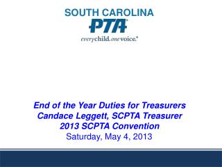 End of the Year Duties for Treasurers  Candace Leggett, SCPTA Treasurer  2013 SCPTA Convention