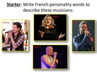 Starter : Write French personality words to describe these musicians: