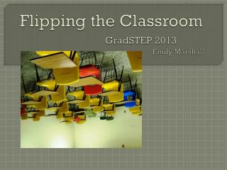 Flipping the  Classroom GradSTEP  2013 Emily Marshall
