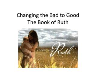 Changing the Bad to Good   The Book of Ruth