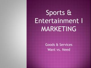 Sports & Entertainment I MARKETING Goods & Services Want vs. Need