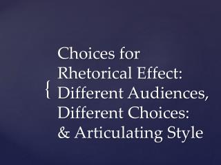 Choices for Rhetorical Effect: Different Audiences, Different Choices: & Articulating Style