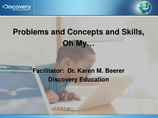 Problems and Concepts and Skills,  Oh My… Facilitator:  Dr. Karen M.  Beerer Discovery Education