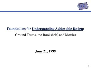 Foundations for  Understanding Achievable Design :   Ground Truths, the Bookshelf, and Metrics