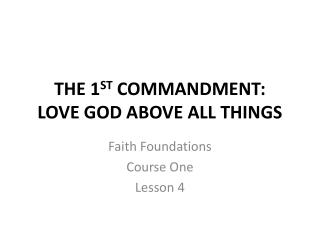 THE 1 ST  COMMANDMENT: LOVE GOD ABOVE ALL THINGS