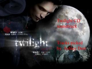 Twilight CD soundtrack Tracks picked by. Ashley  Derr