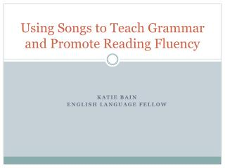 Using Songs to  Teach  Grammar and Promote Reading Fluency