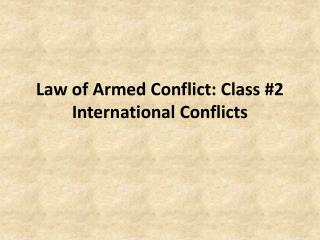 Law of Armed Conflict: Class #2 International Conflicts