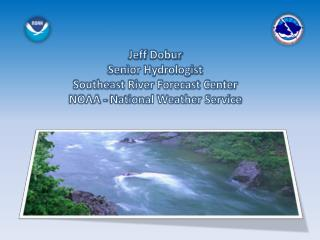 Jeff  Dobur Senior Hydrologist Southeast River Forecast Center NOAA - National Weather Service